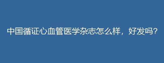 中国循证心血管医学杂志怎么样,好发吗?