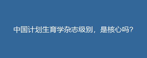 中国计划生育学杂志级别,是核心吗?